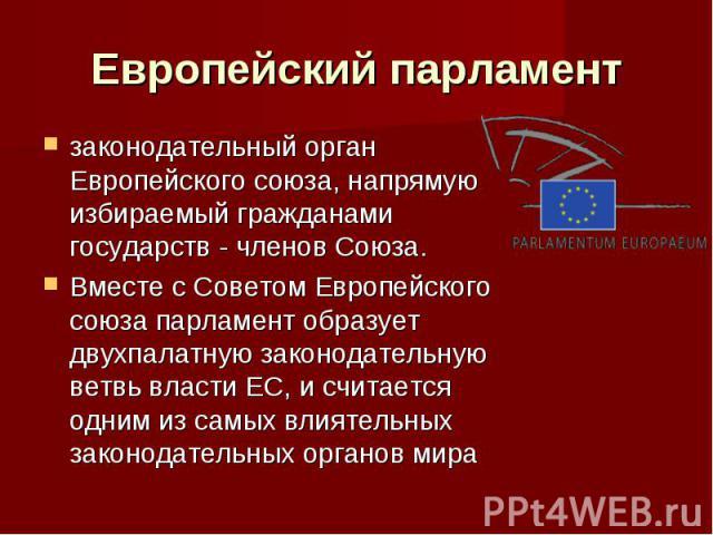 Европейский парламент законодательный орган Европейского союза, напрямую избираемый гражданами государств - членов Союза. Вместе с Советом Европейского союза парламент образует двухпалатную законодательную ветвь власти ЕС, и считается одним из самых…