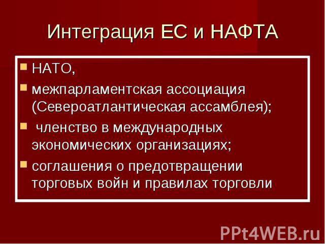 Интеграция ЕС и НАФТА НАТО, межпарламентская ассоциация (Североатлантическая ассамблея); членство в международных экономических организациях;соглашения о предотвращении торговых войн и правилах торговли