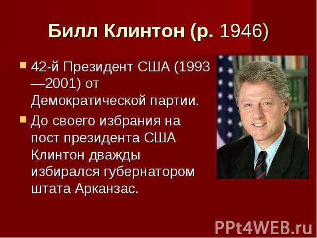 Билл Клинтон (р. 1946) 42-й Президент США (1993—2001) от Демократической партии. До своего избрания на пост президента США Клинтон дважды избирался губернатором штата Арканзас.