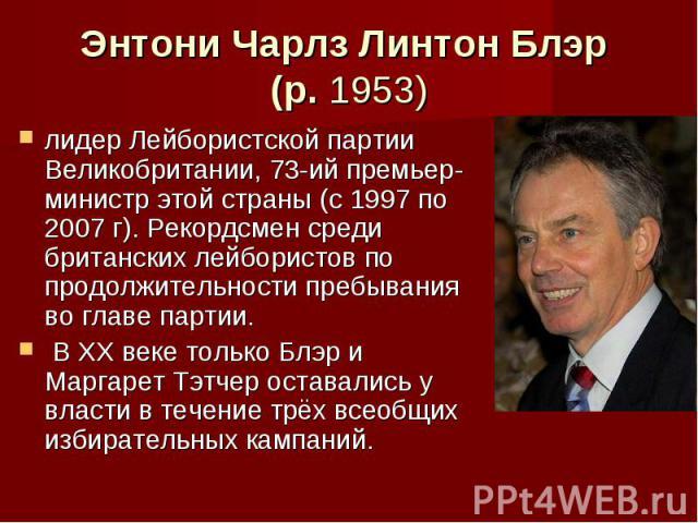 Энтони Чарлз Линтон Блэр (р. 1953) лидер Лейбористской партии Великобритании, 73-ий премьер-министр этой страны (с 1997 по 2007 г). Рекордсмен среди британских лейбористов по продолжительности пребывания во главе партии. В XX веке только Блэр и Марг…