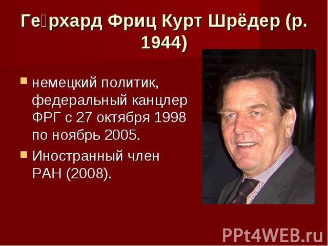 Герхард Фриц Курт Шрёдер (р. 1944) немецкий политик, федеральный канцлер ФРГ с 27 октября 1998 по ноябрь 2005. Иностранный член РАН (2008).