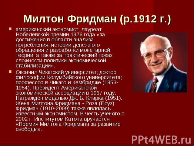 Милтон Фридман (р.1912 г.) американский экономист, лауреат Нобелевской премии 1976 года «за достижения в области анализа потребления, истории денежного обращения и разработки монетарной теории, а также за практический показ сложности политики эконом…