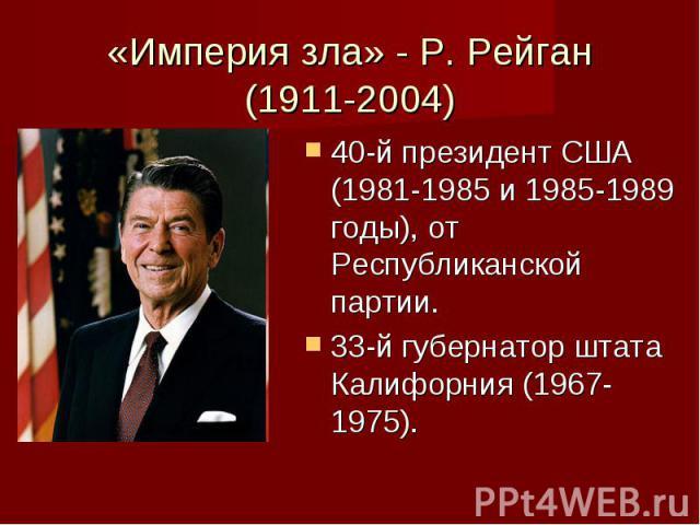 «Империя зла» - Р. Рейган (1911-2004) 40-й президент США (1981-1985 и 1985-1989 годы), от Республиканской партии. 33-й губернатор штата Калифорния (1967-1975).