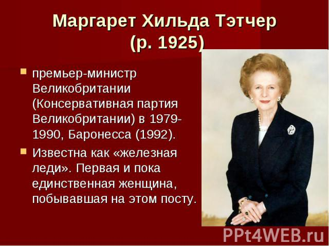 Маргарет Хильда Тэтчер (р. 1925) премьер-министр Великобритании (Консервативная партия Великобритании) в 1979-1990, Баронесса (1992). Известна как «железная леди». Первая и пока единственная женщина, побывавшая на этом посту.