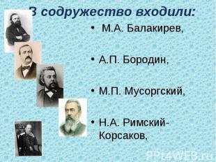 В содружество входили: М.А. Балакирев,А.П. Бородин,М.П. Мусоргский,Н.А. Римский-