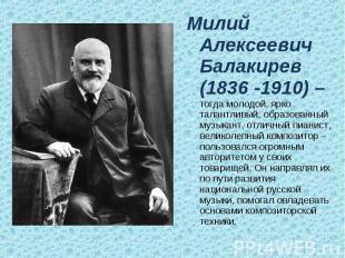 Милий Алексеевич Балакирев (1836 -1910) – тогда молодой, ярко талантливый, образ