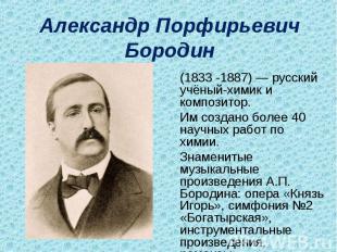 Александр Порфирьевич Бородин (1833-1887)— русский учёный-химик и композитор.И