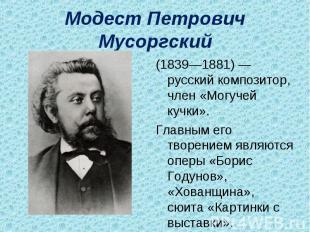 Модест Петрович Мусоргский (1839—1881)— русский композитор, член «Могучей кучки
