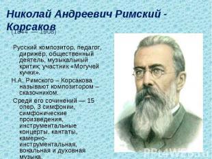 Николай Андреевич Римский - Корсаков (1844 — 1908) Русский композитор, педагог,