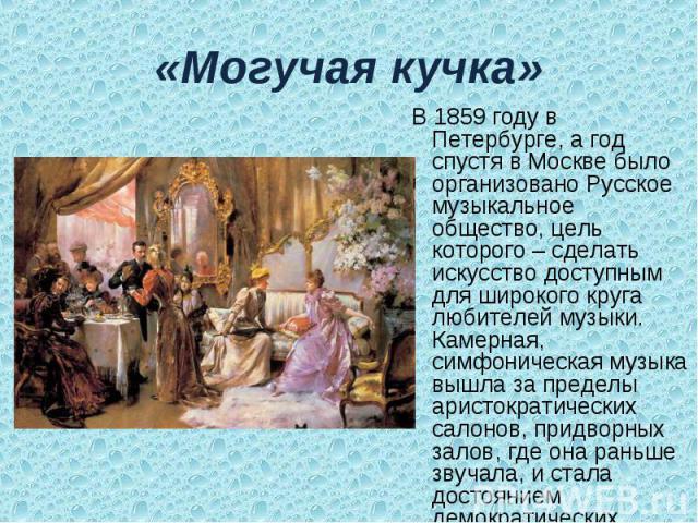 «Могучая кучка» В 1859 году в Петербурге, а год спустя в Москве было организовано Русское музыкальное общество, цель которого – сделать искусство доступным для широкого круга любителей музыки. Камерная, симфоническая музыка вышла за пределы аристокр…
