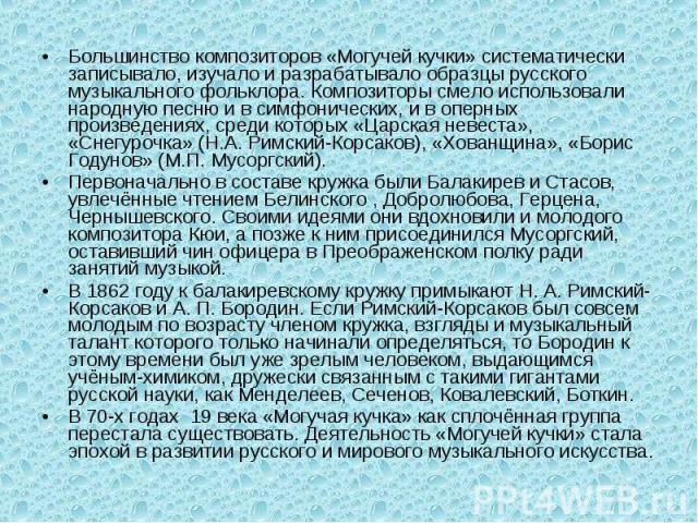 Большинство композиторов «Могучей кучки» систематически записывало, изучало и разрабатывало образцы русского музыкального фольклора. Композиторы смело использовали народную песню и в симфонических, и в оперных произведениях, среди которых «Царская н…