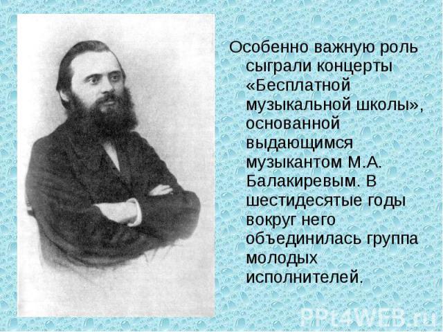 Особенно важную роль сыграли концерты «Бесплатной музыкальной школы», основанной выдающимся музыкантом М.А. Балакиревым. В шестидесятые годы вокруг него объединилась группа молодых исполнителей.