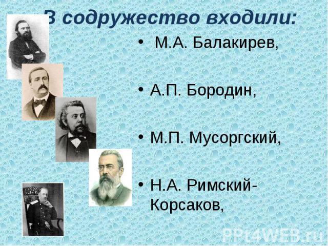 В содружество входили: М.А. Балакирев,А.П. Бородин,М.П. Мусоргский,Н.А. Римский-Корсаков,Ц.А. Кюи