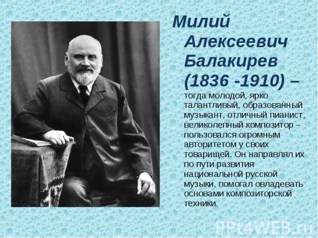 Милий Алексеевич Балакирев (1836 -1910) – тогда молодой, ярко талантливый, образованный музыкант, отличный пианист, великолепный композитор – пользовался огромным авторитетом у своих товарищей. Он направлял их по пути развития национальной русской м…