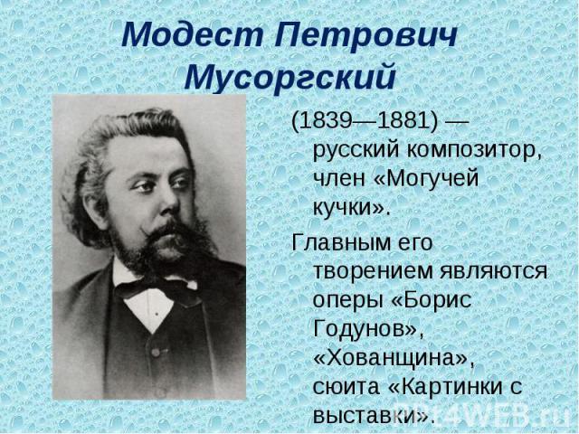 Модест Петрович Мусоргский (1839—1881)— русский композитор, член «Могучей кучки».Главным его творением являются оперы «Борис Годунов», «Хованщина», сюита «Картинки с выставки».