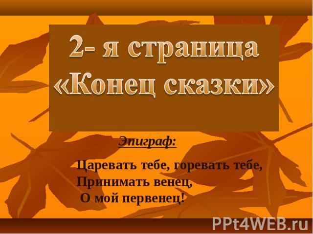 2- я страница«Конец сказки» Эпиграф: Царевать тебе, горевать тебе, Принимать венец, О мой первенец!