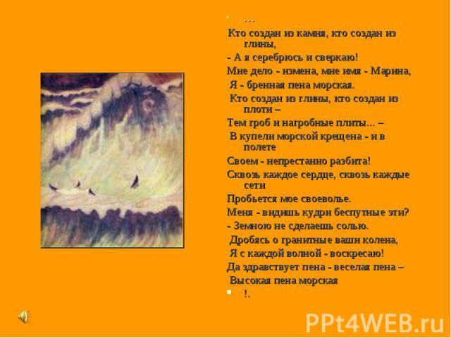 * * * Кто создан из камня, кто создан из глины,- А я серебрюсь и сверкаю! Мне дело - измена, мне имя - Марина, Я - бренная пена морская. Кто создан из глины, кто создан из плоти – Тем гроб и нагробные плиты... – В купели морской крещена - и в полете…