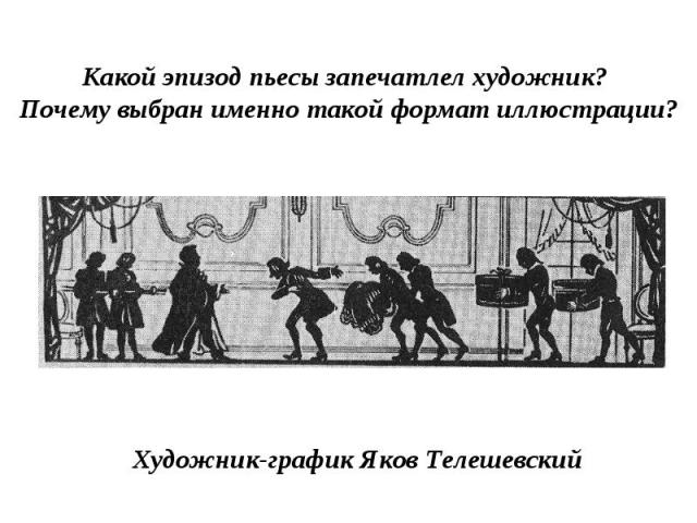 Какой эпизод пьесы запечатлел художник? Почему выбран именно такой формат иллюстрации?Художник-график Яков Телешевский