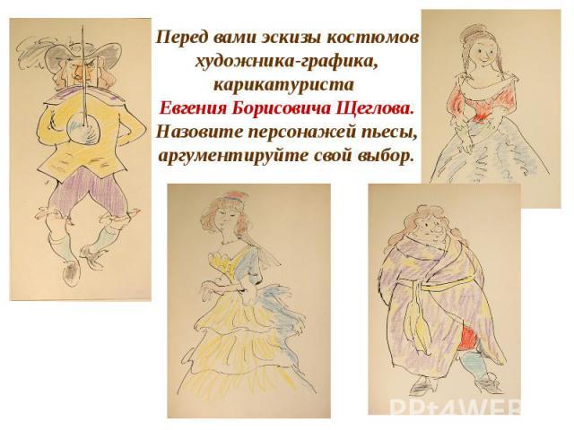 Перед вами эскизы костюмов художника-графика, карикатуриста Евгения Борисовича Щеглова. Назовите персонажей пьесы, аргументируйте свой выбор.