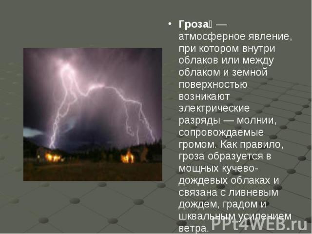 Гроза— атмосферное явление, при котором внутри облаков или между облаком и земной поверхностью возникают электрические разряды— молнии, сопровождаемые громом. Как правило, гроза образуется в мощных кучево-дождевых облаках и связана с ливневым дожд…