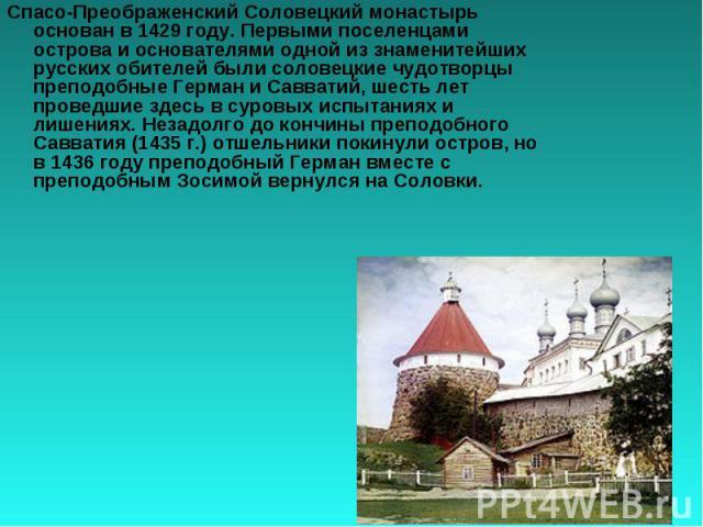 Спасо-Преображенский Соловецкий монастырь основан в 1429 году. Первыми поселенцами острова и основателями одной из знаменитейших русских обителей были соловецкие чудотворцы преподобные Герман и Савватий, шесть лет проведшие здесь в суровых испытания…