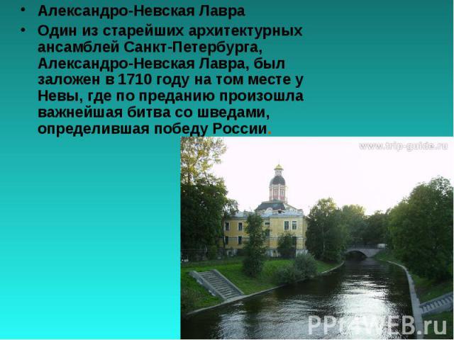 Александро-Невская ЛавраОдин из старейших архитектурных ансамблей Санкт-Петербурга, Александро-Невская Лавра, был заложен в 1710 году на том месте у Невы, где по преданию произошла важнейшая битва со шведами, определившая победу России.