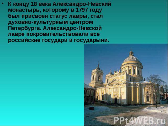 К концу 18 века Александро-Невский монастырь, которому в 1797 году был присвоен статус лавры, стал духовно-культурным центром Петербурга. Александро-Невской лавре покровительствовали все российские государи и государыни.