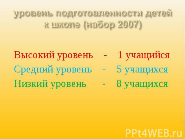 уровень подготовленности детей к школе (набор 2007) Высокий уровень - 1 учащийсяСредний уровень - 5 учащихсяНизкий уровень - 8 учащихся