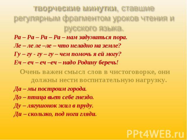 творческие минутки, ставшие регулярным фрагментом уроков чтения и русского языка. Ра – Ра – Ра – Ра – нам задуматься пора.Ле – ле ле –ле – что неладно на земле?Гу – гу - гу – гу – чем помочь я ей могу?Еч – еч – еч –еч – надо Родину беречь!Очень важе…
