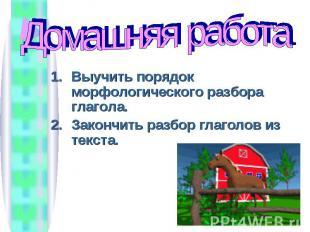 Домашняя работа Выучить порядок морфологического разбора глагола.Закончить разбо