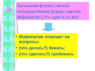 Начальная форма глагола-неопределённая форма глагола-инфинитив (Это одно и то же