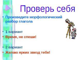 Проверь себя Произведите морфологический разбор глагола1 вариантВремя, не спеши!