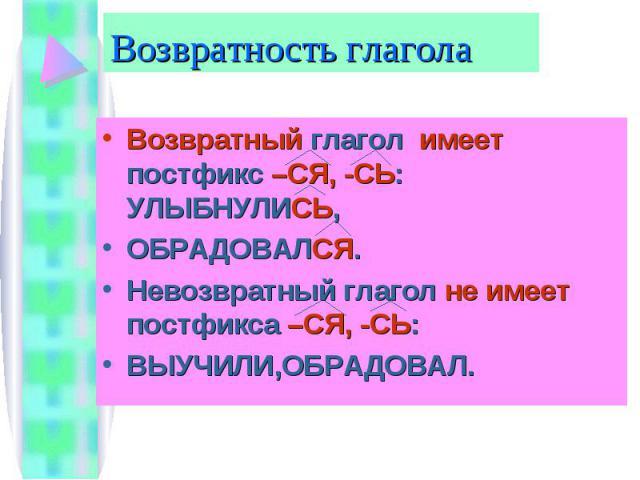 Возвратность глагола Возвратный глагол имеет постфикс –СЯ, -СЬ: УЛЫБНУЛИСЬ, ОБРАДОВАЛСЯ.Невозвратный глагол не имеет постфикса –СЯ, -СЬ:ВЫУЧИЛИ,ОБРАДОВАЛ.