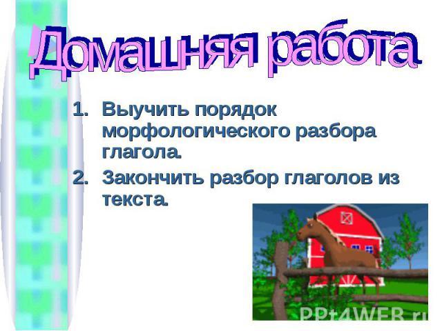 Домашняя работа Выучить порядок морфологического разбора глагола.Закончить разбор глаголов из текста.