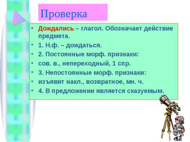 Проверка Дождались – глагол. Обозначает действие предмета.1. Н.ф. – дождаться.2. Постоянные морф. признаки:сов. в., непереходный, 1 спр.3. Непостоянные морф. признаки:изъявит накл., возвратное, мн. ч.4. В предложении является сказуемым.
