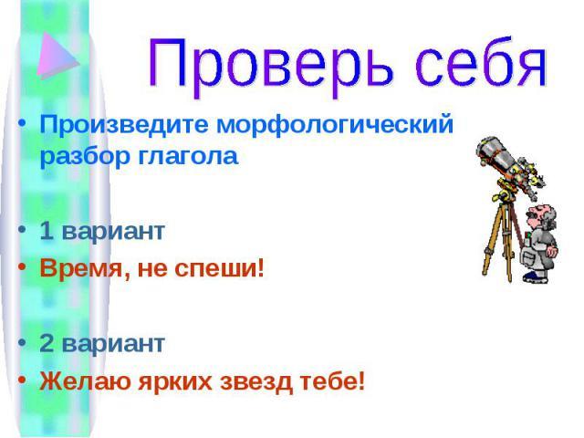 Проверь себя Произведите морфологический разбор глагола1 вариантВремя, не спеши! 2 вариантЖелаю ярких звезд тебе!
