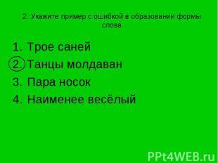 2. Укажите пример с ошибкой в образовании формы слова Трое саней Танцы молдаванП