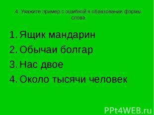 4. Укажите пример с ошибкой в образовании формы слова Ящик мандаринОбычаи болгар