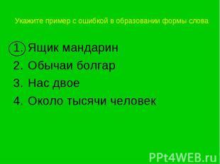Укажите пример с ошибкой в образовании формы слова Ящик мандаринОбычаи болгарНас