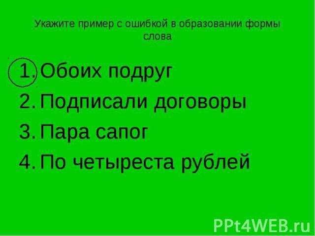 Укажите пример с ошибкой в образовании формы слова Обоих подругПодписали договорыПара сапогПо четыреста рублей