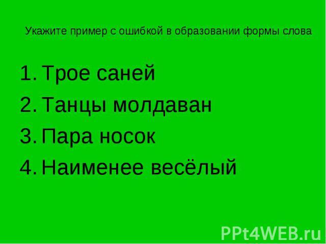 Укажите пример с ошибкой в образовании формы слова Трое саней Танцы молдаванПара носокНаименее весёлый