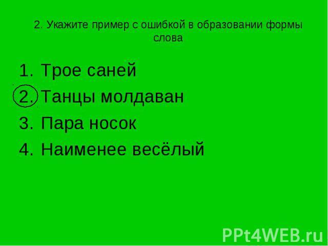 2. Укажите пример с ошибкой в образовании формы слова Трое саней Танцы молдаванПара носокНаименее весёлый
