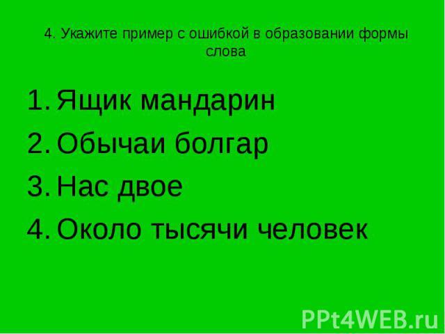 4. Укажите пример с ошибкой в образовании формы слова Ящик мандаринОбычаи болгарНас двоеОколо тысячи человек