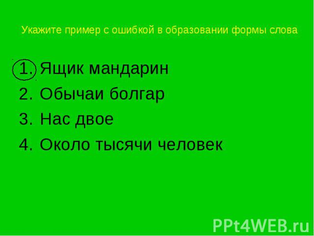 Укажите пример с ошибкой в образовании формы слова Ящик мандаринОбычаи болгарНас двоеОколо тысячи человек
