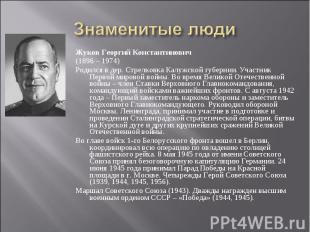 Знаменитые люди Жуков Георгий Константинович(1896 – 1974)Родился в дер. Стрелков