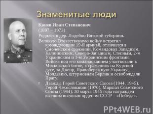 Знаменитые люди Конев Иван Степанович(1897 – 1973)Родился в дер. Лодейно Вятской