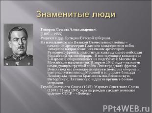 Знаменитые люди Говоров Леонид Александрович(1897 – 1955)Родился в дер. Бутырки