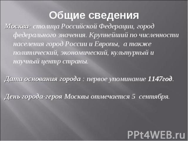 Общие сведения Москва- столица Российской Федерации, город федерального значения. Крупнейший по численности населения город России и Европы, а также политический, экономический, культурный и научный центр страны. Дата основания города : первое упоми…