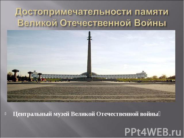 Достопримечательности памяти Великой Отечественной Войны Центральный музей Великой Отечественной войны