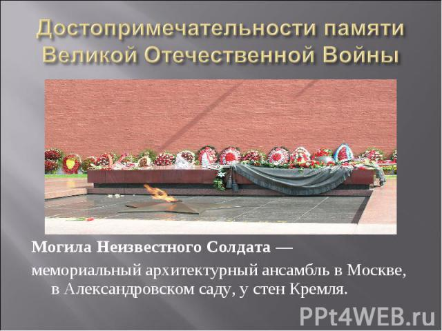 Достопримечательности памяти Великой Отечественной Войны Могила Неизвестного Солдата— мемориальный архитектурный ансамбль в Москве, в Александровском саду, у стен Кремля.